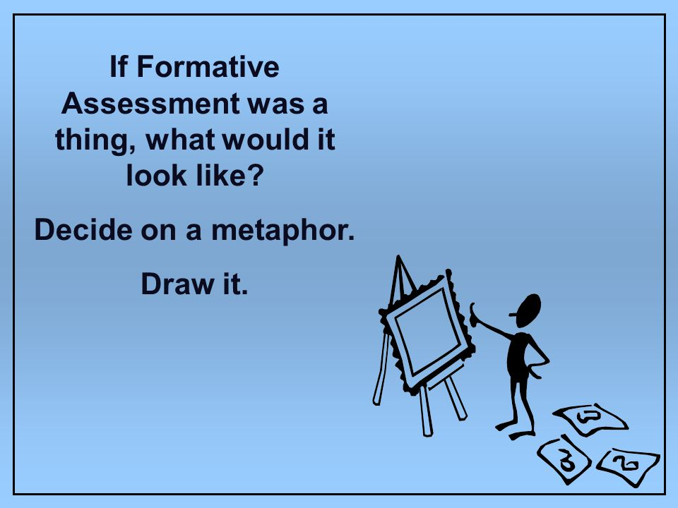 If Formative Assessment was a thing, what would it look like? Decide on a metaphor. Draw it.