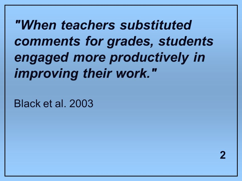 When teachers substituted comments for grades, students engaged more productively in improving their work. Black et al.