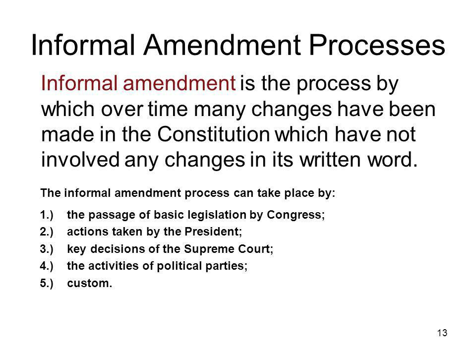 13 Informal Amendment Processes Informal amendment is the process by which over time many changes have been made in the Constitution which have not in