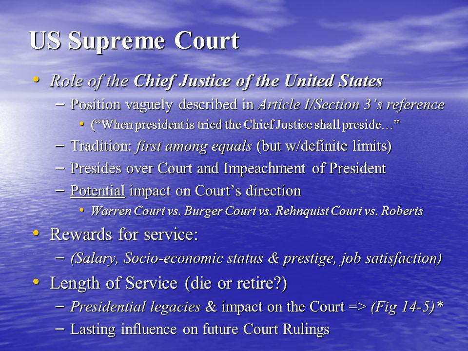 US Supreme Court Role of the Chief Justice of the United States Role of the Chief Justice of the United States – Position vaguely described in Article I/Section 3's reference ( When president is tried the Chief Justice shall preside… ( When president is tried the Chief Justice shall preside… – Tradition: first among equals (but w/definite limits) – Presides over Court and Impeachment of President – Potential impact on Court's direction Warren Court vs.
