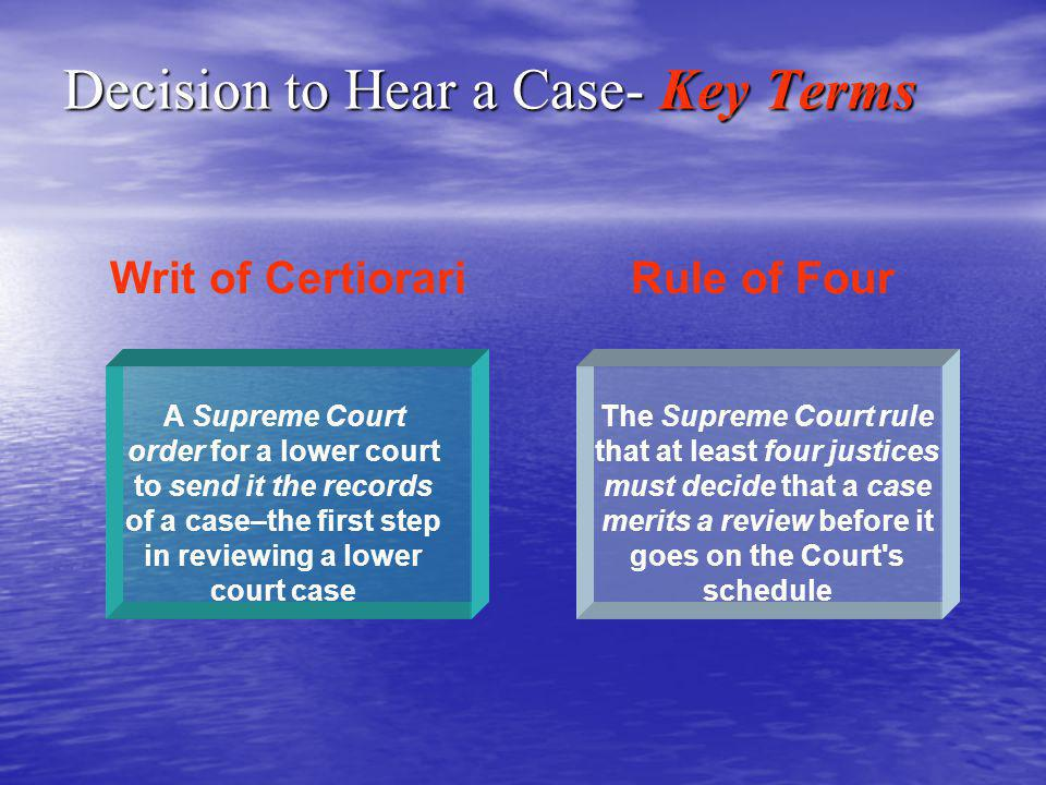 Writ of Certiorari A Supreme Court order for a lower court to send it the records of a case–the first step in reviewing a lower court case Rule of Four The Supreme Court rule that at least four justices must decide that a case merits a review before it goes on the Court s schedule Decision to Hear a Case- Key Terms