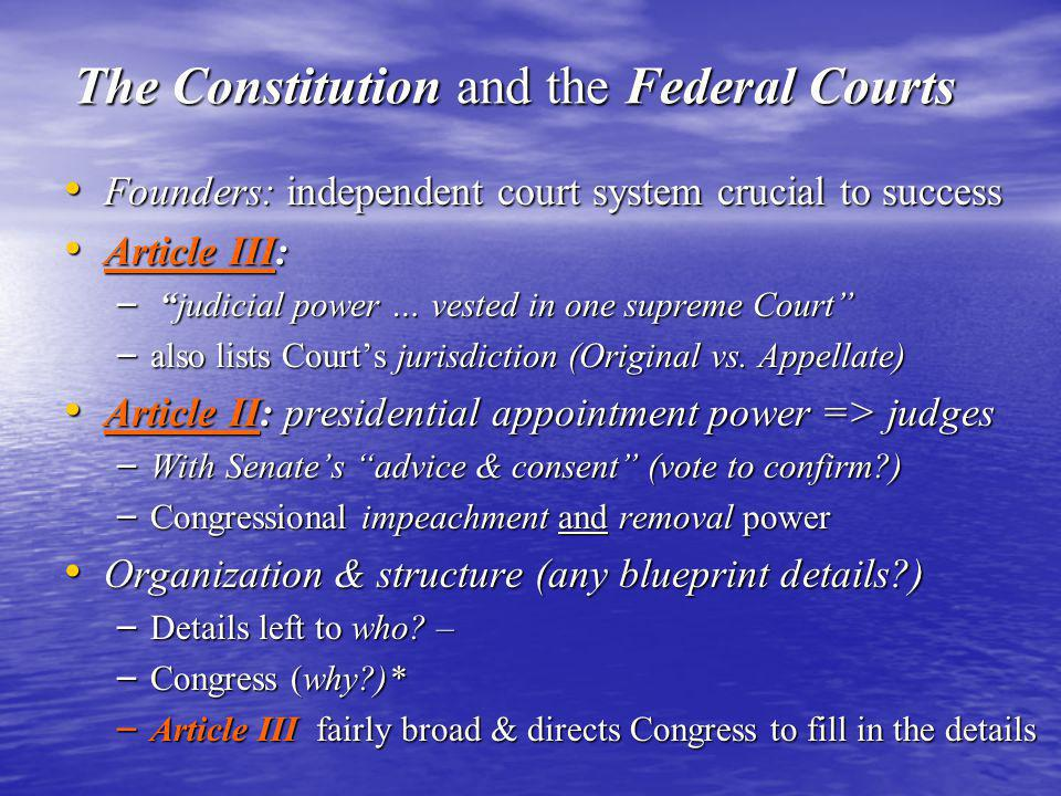 The Constitution and the Federal Courts Founders: independent court system crucial to success Founders: independent court system crucial to success Article III: Article III: – judicial power … vested in one supreme Court – also lists Court's jurisdiction (Original vs.