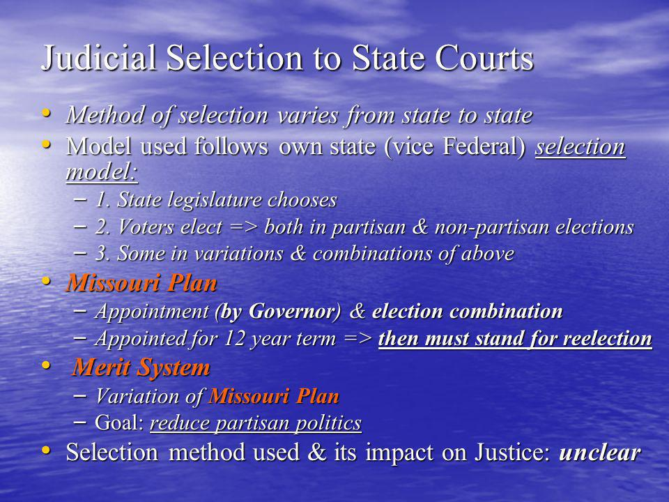 Judicial Selection to State Courts Method of selection varies from state to state Method of selection varies from state to state Model used follows own state (vice Federal) selection model: Model used follows own state (vice Federal) selection model: – 1.