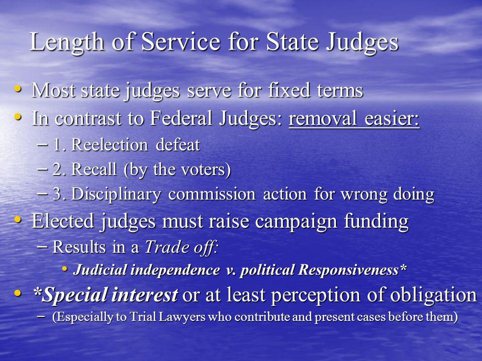 Length of Service for State Judges Most state judges serve for fixed terms Most state judges serve for fixed terms In contrast to Federal Judges: removal easier: In contrast to Federal Judges: removal easier: – 1.