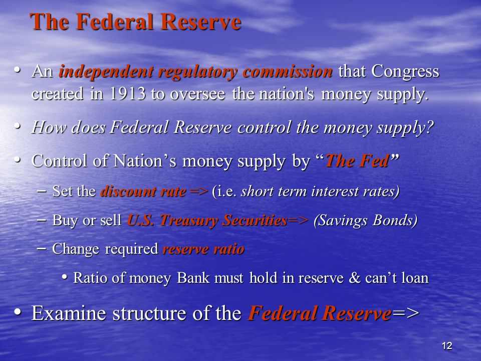 12 The Federal Reserve An independent regulatory commission that Congress created in 1913 to oversee the nation s money supply.