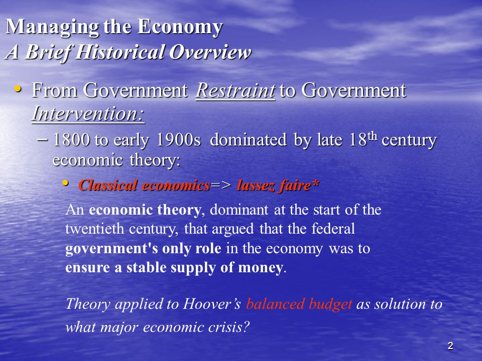 2 Managing the Economy A Brief Historical Overview From Government Restraint to Government Intervention: From Government Restraint to Government Intervention: – 1800 to early 1900s dominated by late 18 th century economic theory: Classical economics=> lassez faire* Classical economics=> lassez faire* An economic theory, dominant at the start of the twentieth century, that argued that the federal government s only role in the economy was to ensure a stable supply of money.