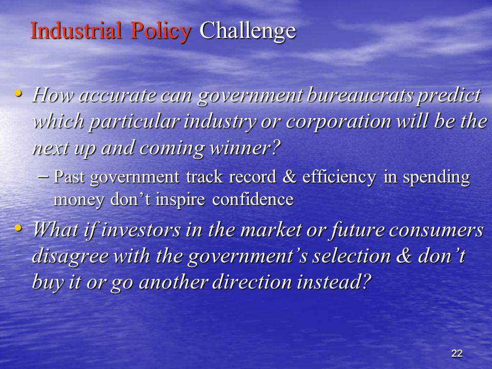 22 Industrial Policy Challenge How accurate can government bureaucrats predict which particular industry or corporation will be the next up and coming winner.