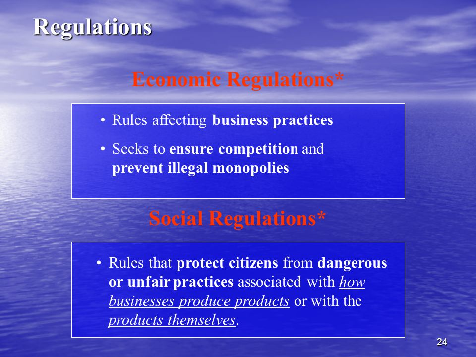 24 Rules affecting business practices Seeks to ensure competition and prevent illegal monopolies Economic Regulations* Social Regulations* Rules that protect citizens from dangerous or unfair practices associated with how businesses produce products or with the products themselves.