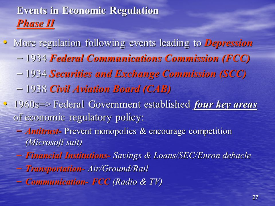 27 Events in Economic Regulation Phase II More regulation following events leading to Depression More regulation following events leading to Depression – 1934 Federal Communications Commission (FCC) – 1934 Securities and Exchange Commission (SCC) – 1938 Civil Aviation Board (CAB) 1960s=> Federal Government established four key areas of economic regulatory policy: 1960s=> Federal Government established four key areas of economic regulatory policy: – Antitrust- Prevent monopolies & encourage competition (Microsoft suit) – Financial Institutions- Savings & Loans/SEC/Enron debacle – Transportation- Air/Ground/Rail – Communication- FCC (Radio & TV)