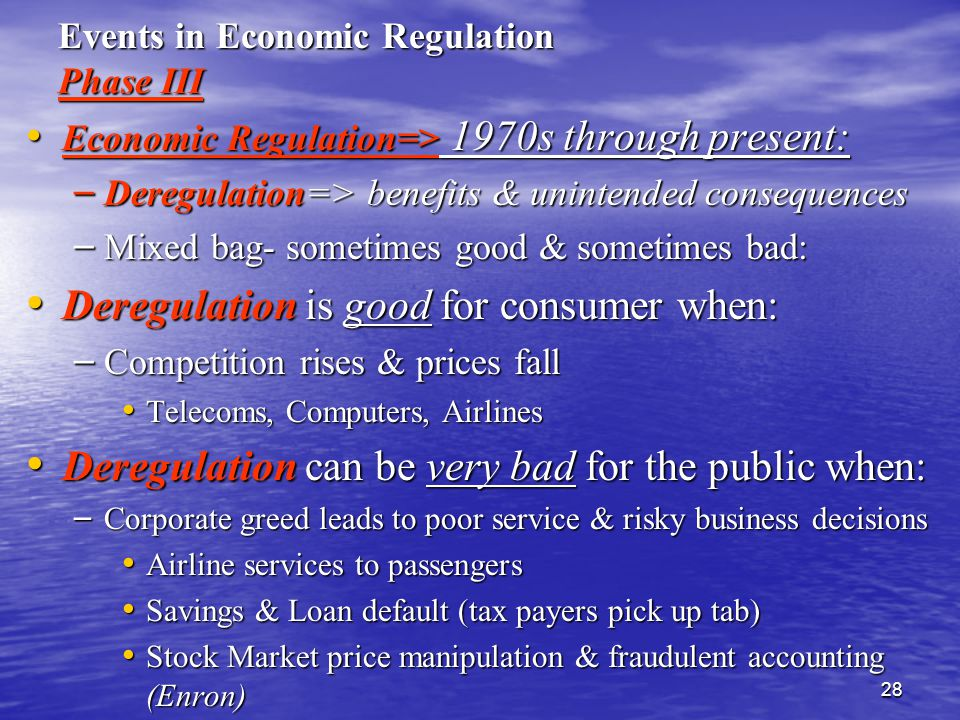 28 Events in Economic Regulation Phase III Economic Regulation=> 1970s through present: Economic Regulation=> 1970s through present: – Deregulation=> benefits & unintended consequences – Mixed bag- sometimes good & sometimes bad: Deregulation is good for consumer when: Deregulation is good for consumer when: – Competition rises & prices fall Telecoms, Computers, Airlines Telecoms, Computers, Airlines Deregulation can be very bad for the public when: Deregulation can be very bad for the public when: – Corporate greed leads to poor service & risky business decisions Airline services to passengers Airline services to passengers Savings & Loan default (tax payers pick up tab) Savings & Loan default (tax payers pick up tab) Stock Market price manipulation & fraudulent accounting (Enron) Stock Market price manipulation & fraudulent accounting (Enron)