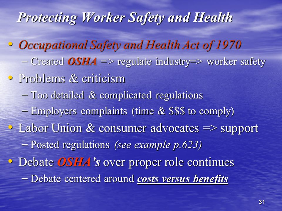 31 Protecting Worker Safety and Health Occupational Safety and Health Act of 1970 Occupational Safety and Health Act of 1970 – Created OSHA => regulate industry=> worker safety Problems & criticism Problems & criticism – Too detailed & complicated regulations – Employers complaints (time & $$$ to comply) Labor Union & consumer advocates => support Labor Union & consumer advocates => support – Posted regulations (see example p.623) Debate OSHA's over proper role continues Debate OSHA's over proper role continues – Debate centered around costs versus benefits