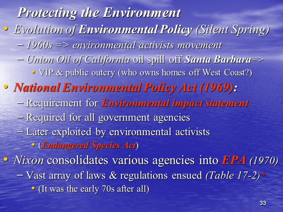 33 Protecting the Environment Evolution of Environmental Policy (Silent Spring) Evolution of Environmental Policy (Silent Spring) – 1960s => environmental activists movement – Union Oil of California oil spill off Santa Barbara=> VIP & public outcry (who owns homes off West Coast ) VIP & public outcry (who owns homes off West Coast ) National Environmental Policy Act (1969): National Environmental Policy Act (1969): – Requirement for Environmental impact statement – Required for all government agencies – Later exploited by environmental activists (Endangered Species Act) (Endangered Species Act) Nixon consolidates various agencies into EPA (1970) Nixon consolidates various agencies into EPA (1970) – Vast array of laws & regulations ensued (Table 17-2 )* (It was the early 70s after all) (It was the early 70s after all)