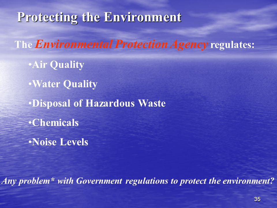 35 The Environmental Protection Agency regulates: Air Quality Water Quality Disposal of Hazardous Waste Chemicals Noise Levels Protecting the Environment Any problem* with Government regulations to protect the environment