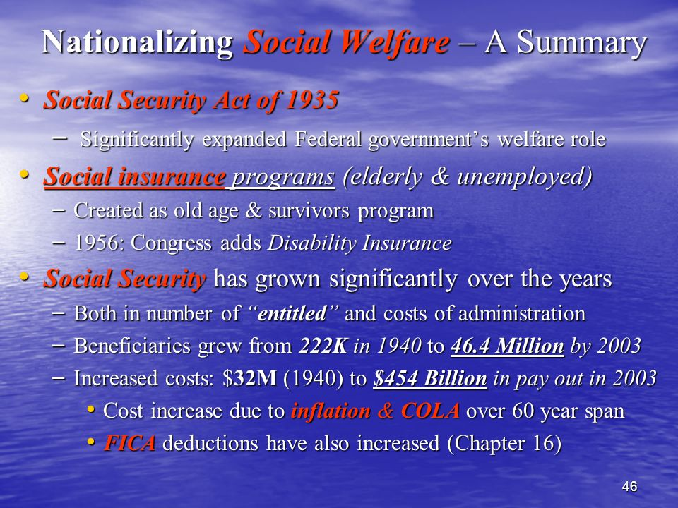 46 Nationalizing Social Welfare – A Summary Social Security Act of 1935 Social Security Act of 1935 – Significantly expanded Federal government's welfare role Social insurance programs (elderly & unemployed) Social insurance programs (elderly & unemployed) – Created as old age & survivors program – 1956: Congress adds Disability Insurance Social Security has grown significantly over the years Social Security has grown significantly over the years – Both in number of entitled and costs of administration – Beneficiaries grew from 222K in 1940 to 46.4 Million by 2003 – Increased costs: $32M (1940) to $454 Billion in pay out in 2003 Cost increase due to inflation & COLA over 60 year span Cost increase due to inflation & COLA over 60 year span FICA deductions have also increased (Chapter 16) FICA deductions have also increased (Chapter 16)