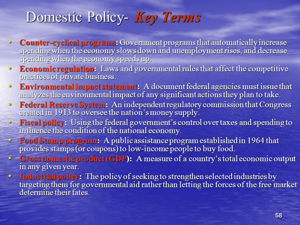 58 Domestic Policy- Key Terms Counter-cyclical programs: Government programs that automatically increase spending when the economy slows down and unemployment rises, and decrease spending when the economy speeds up.