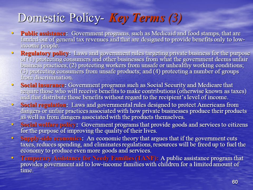 60 Domestic Policy- Key Terms (3) Public assistance: Government programs, such as Medicaid and food stamps, that are funded out of general tax revenues and that are designed to provide benefits only to low- income people.