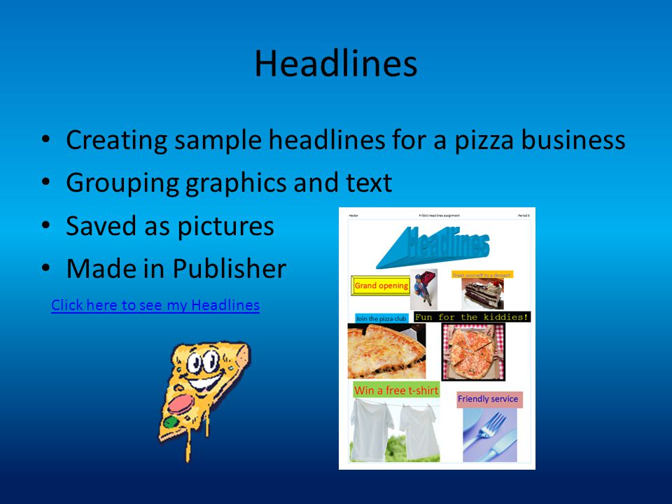 Headlines Creating sample headlines for a pizza business Grouping graphics and text Saved as pictures Made in Publisher Click here to see my Headlines