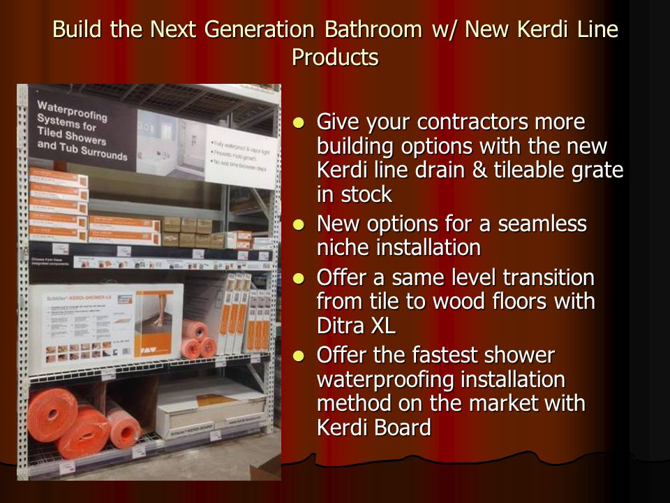 Build the Next Generation Bathroom w/ New Kerdi Line Products Give your contractors more building options with the new Kerdi line drain & tileable grate in stock Give your contractors more building options with the new Kerdi line drain & tileable grate in stock New options for a seamless niche installation New options for a seamless niche installation Offer a same level transition from tile to wood floors with Ditra XL Offer a same level transition from tile to wood floors with Ditra XL Offer the fastest shower waterproofing installation method on the market with Kerdi Board Offer the fastest shower waterproofing installation method on the market with Kerdi Board
