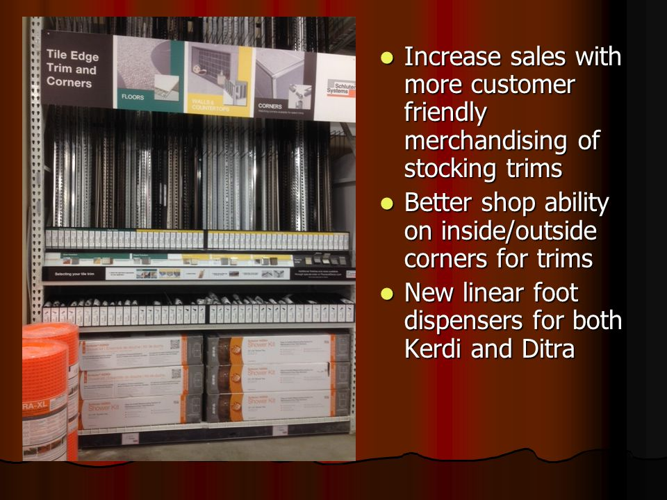 Increase sales with more customer friendly merchandising of stocking trims Increase sales with more customer friendly merchandising of stocking trims Better shop ability on inside/outside corners for trims Better shop ability on inside/outside corners for trims New linear foot dispensers for both Kerdi and Ditra New linear foot dispensers for both Kerdi and Ditra