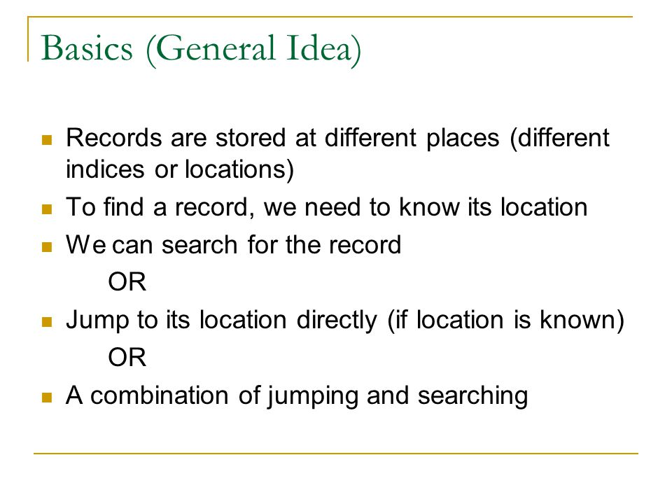 Basics (General Idea) Records are stored at different places (different indices or locations) To find a record, we need to know its location We can se