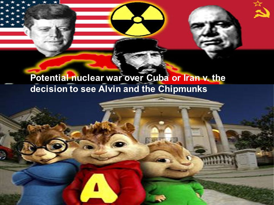 Potential nuclear war over Cuba or Iran v. the decision to see Alvin and the Chipmunks