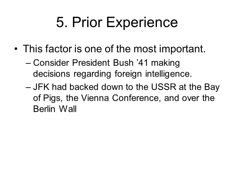 5. Prior Experience This factor is one of the most important. –Consider President Bush '41 making decisions regarding foreign intelligence. –JFK had b