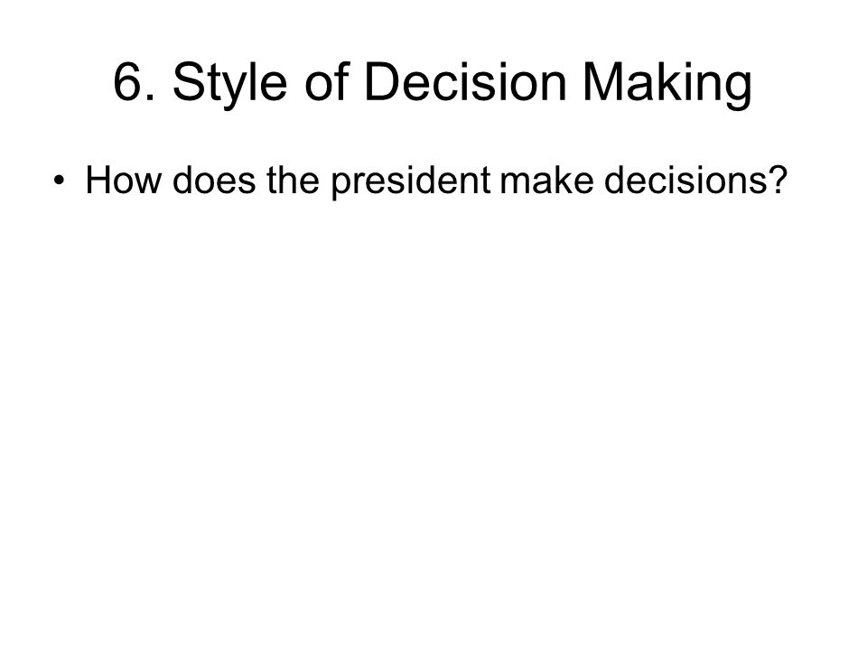 6. Style of Decision Making How does the president make decisions?