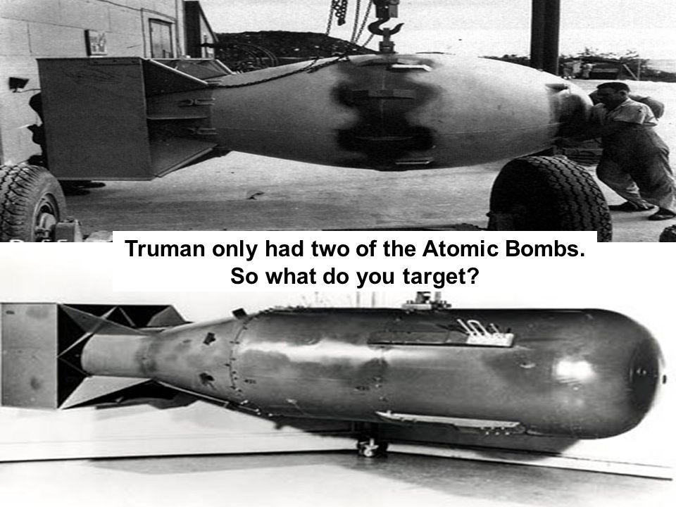 Truman only had two of the Atomic Bombs. So what do you target?
