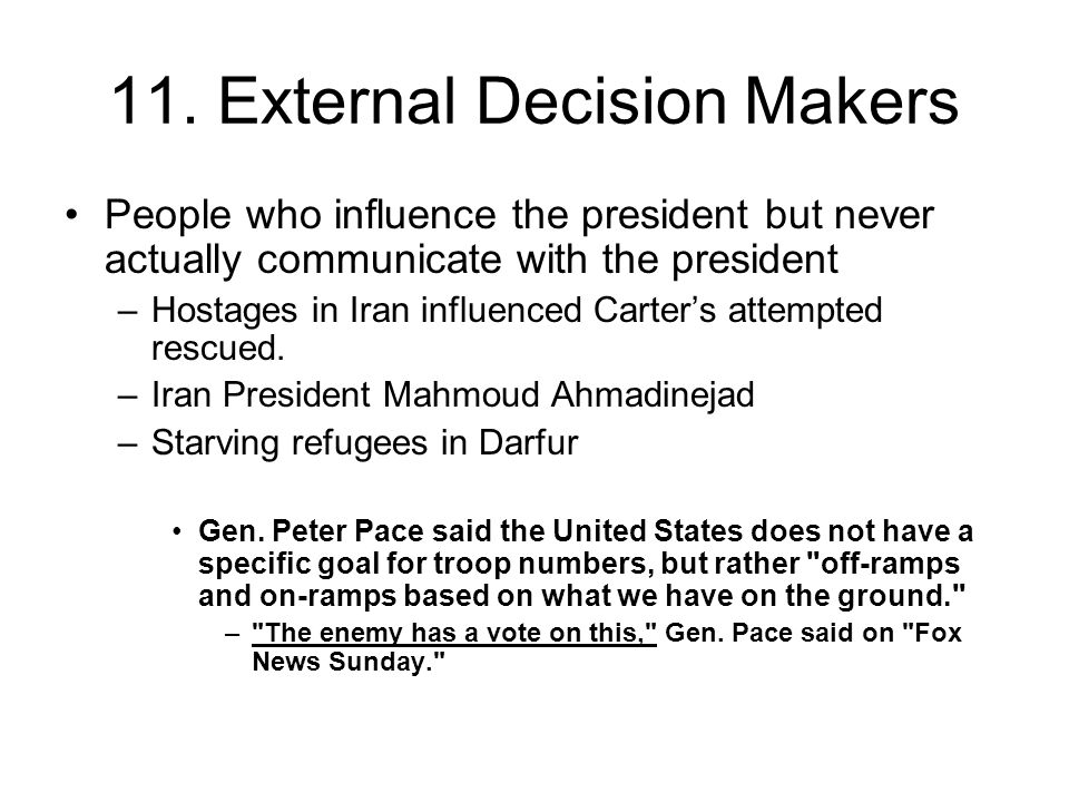 11. External Decision Makers People who influence the president but never actually communicate with the president –Hostages in Iran influenced Carter'