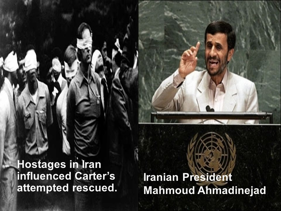 Hostages in Iran influenced Carter's attempted rescued. Iranian President Mahmoud Ahmadinejad