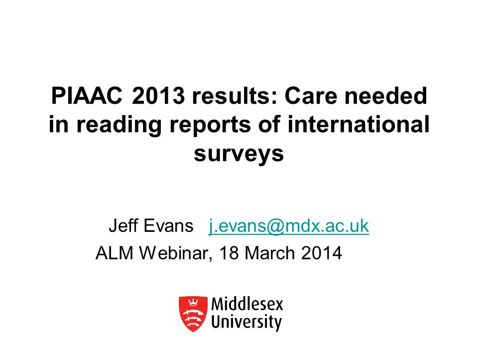 PIAAC 2013 results: Care needed in reading reports of international surveys Jeff Evans j.evans@mdx.ac.ukj.evans@mdx.ac.uk ALM Webinar, 18 March 2014