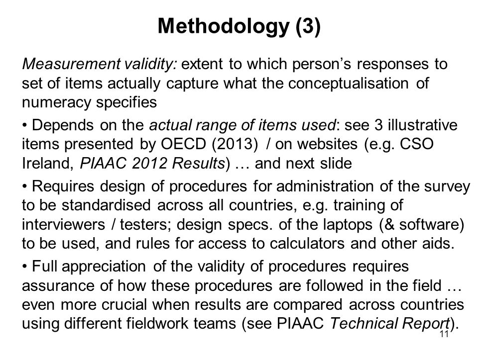11 Methodology (3) Measurement validity: extent to which person's responses to set of items actually capture what the conceptualisation of numeracy specifies Depends on the actual range of items used: see 3 illustrative items presented by OECD (2013) / on websites (e.g.