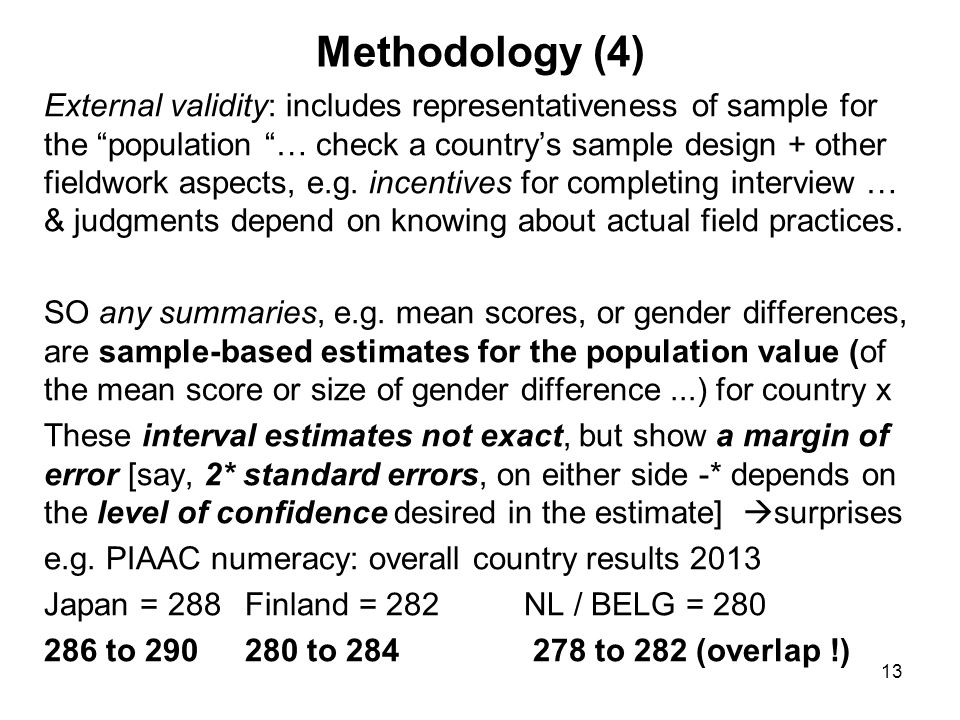 13 Methodology (4) External validity: includes representativeness of sample for the population … check a country's sample design + other fieldwork aspects, e.g.