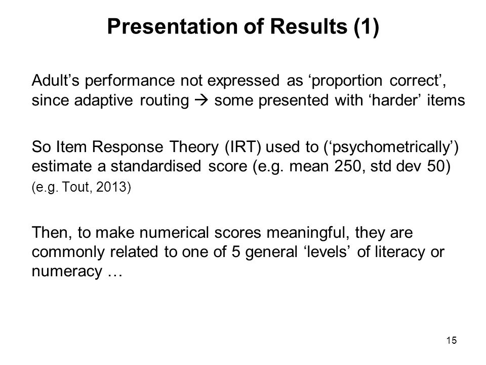 15 Presentation of Results (1) Adult's performance not expressed as 'proportion correct', since adaptive routing  some presented with 'harder' items So Item Response Theory (IRT) used to ('psychometrically') estimate a standardised score (e.g.