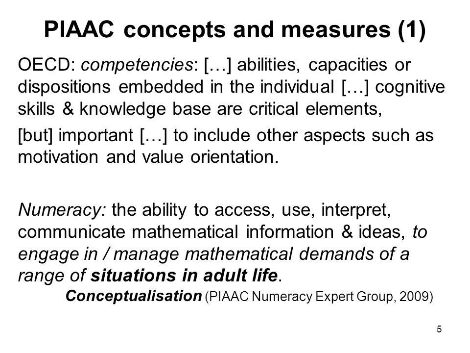 5 PIAAC concepts and measures (1) OECD: competencies: […] abilities, capacities or dispositions embedded in the individual […] cognitive skills & knowledge base are critical elements, [but] important […] to include other aspects such as motivation and value orientation.