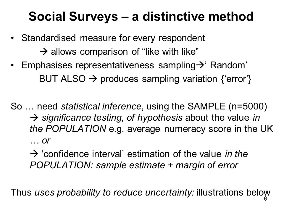 6 Social Surveys – a distinctive method Standardised measure for every respondent  allows comparison of like with like Emphasises representativeness sampling  ' Random' BUT ALSO  produces sampling variation {'error'} So … need statistical inference, using the SAMPLE (n=5000)  significance testing, of hypothesis about the value in the POPULATION e.g.