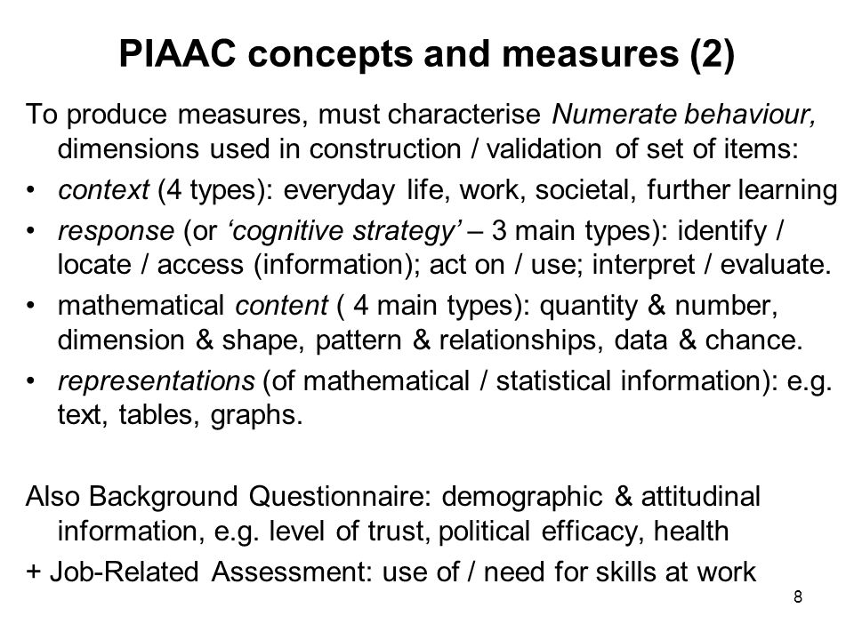 8 PIAAC concepts and measures (2) To produce measures, must characterise Numerate behaviour, dimensions used in construction / validation of set of items: context (4 types): everyday life, work, societal, further learning response (or 'cognitive strategy' – 3 main types): identify / locate / access (information); act on / use; interpret / evaluate.
