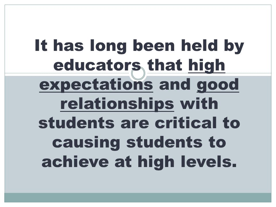 It has long been held by educators that high expectations and good relationships with students are critical to causing students to achieve at high levels.