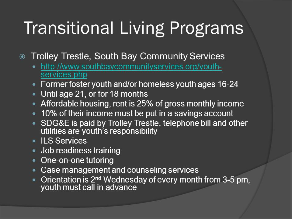 Transitional Living Programs  Trolley Trestle, South Bay Community Services http://www.southbaycommunityservices.org/youth- services.php http://www.s