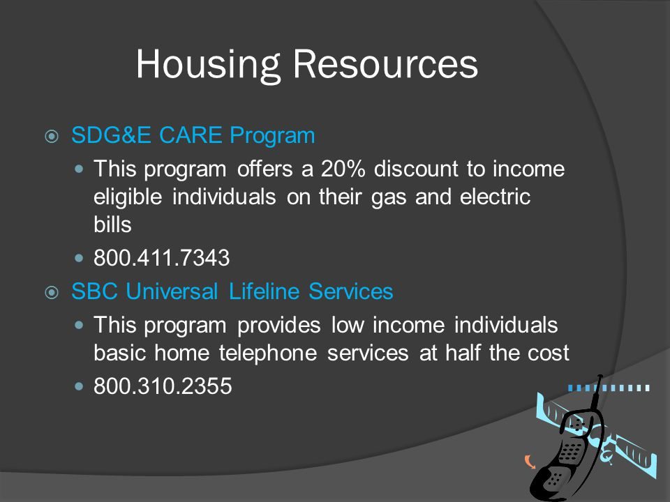 Housing Resources  SDG&E CARE Program This program offers a 20% discount to income eligible individuals on their gas and electric bills 800.411.7343
