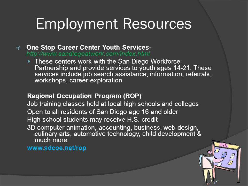 Employment Resources  One Stop Career Center Youth Services- http://www.sandiegoatwork.com/index.html These centers work with the San Diego Workforce
