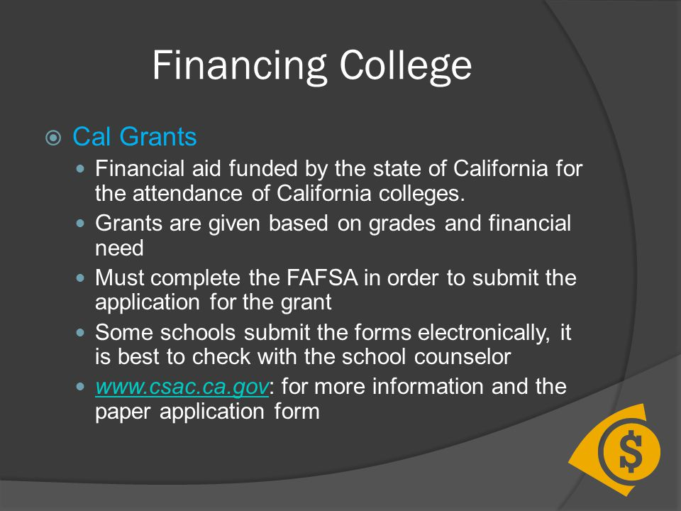 Financing College  Cal Grants Financial aid funded by the state of California for the attendance of California colleges. Grants are given based on gr