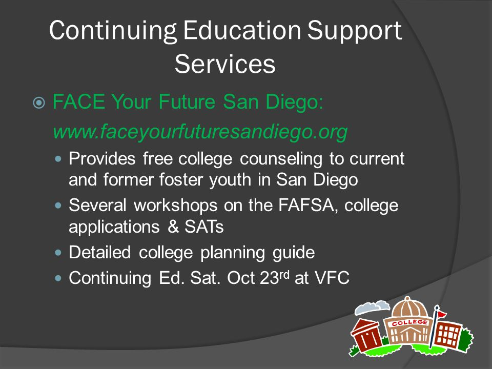 Continuing Education Support Services  FACE Your Future San Diego: www.faceyourfuturesandiego.org Provides free college counseling to current and for