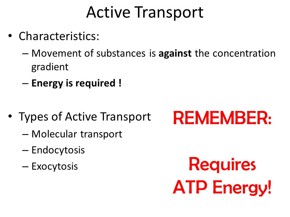 Active Transport Characteristics: – Movement of substances is against the concentration gradient – Energy is required .