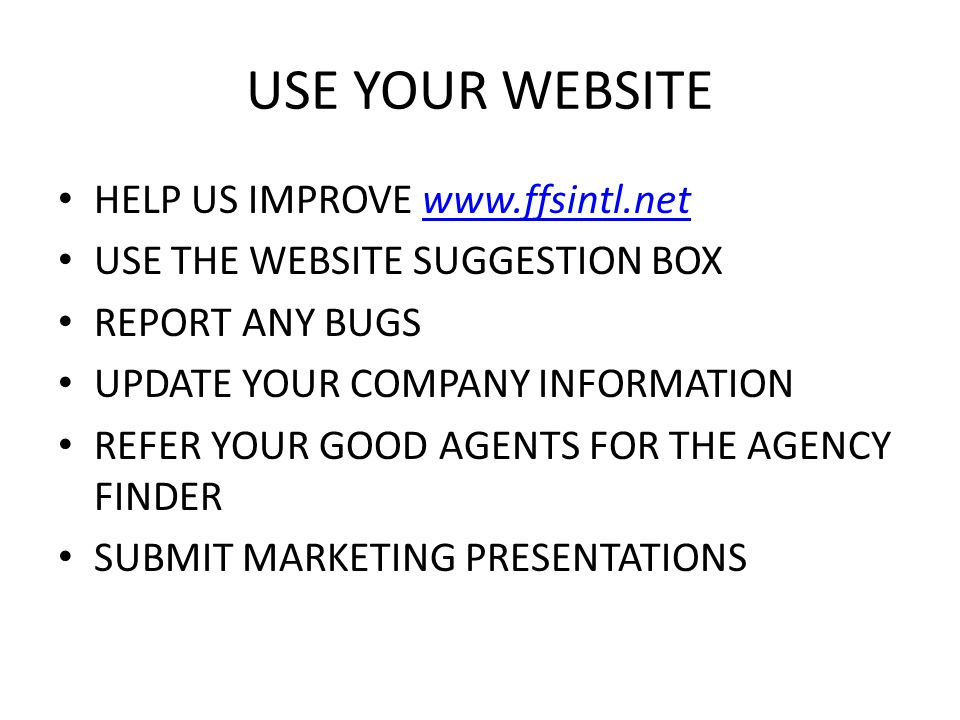USE YOUR WEBSITE HELP US IMPROVE www.ffsintl.netwww.ffsintl.net USE THE WEBSITE SUGGESTION BOX REPORT ANY BUGS UPDATE YOUR COMPANY INFORMATION REFER YOUR GOOD AGENTS FOR THE AGENCY FINDER SUBMIT MARKETING PRESENTATIONS