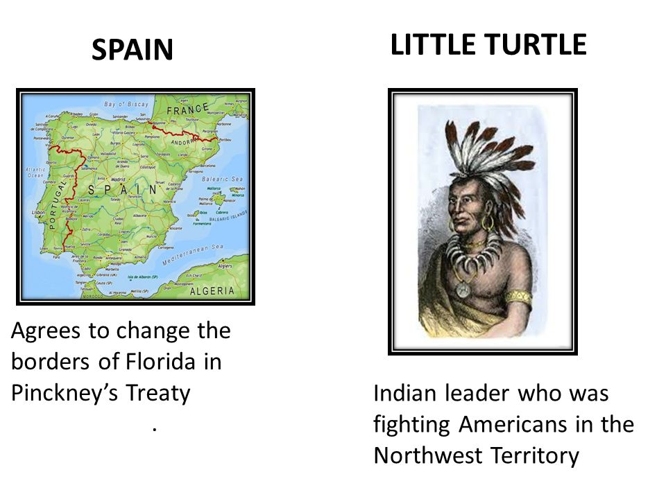 SPAIN LITTLE TURTLE Agrees to change the borders of Florida in Pinckney's Treaty.