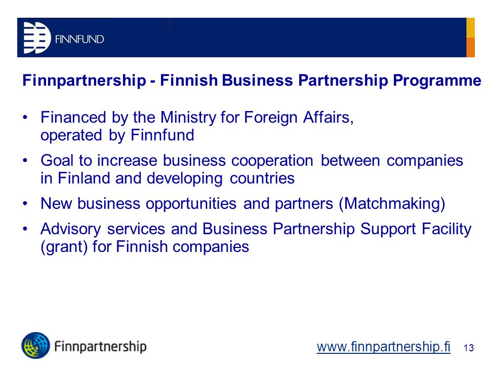 Finnpartnership - Finnish Business Partnership Programme Financed by the Ministry for Foreign Affairs, operated by Finnfund Goal to increase business cooperation between companies in Finland and developing countries New business opportunities and partners (Matchmaking) Advisory services and Business Partnership Support Facility (grant) for Finnish companies