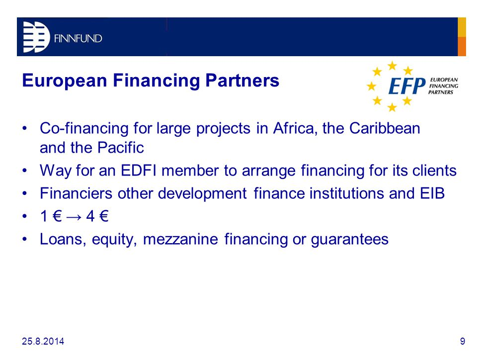 European Financing Partners Co-financing for large projects in Africa, the Caribbean and the Pacific Way for an EDFI member to arrange financing for its clients Financiers other development finance institutions and EIB 1 € → 4 € Loans, equity, mezzanine financing or guarantees