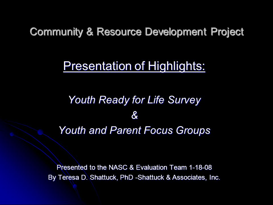 Community & Resource Development Project Presentation of Highlights: Youth Ready for Life Survey & Youth and Parent Focus Groups Presented to the NASC & Evaluation Team 1-18-08 By Teresa D.