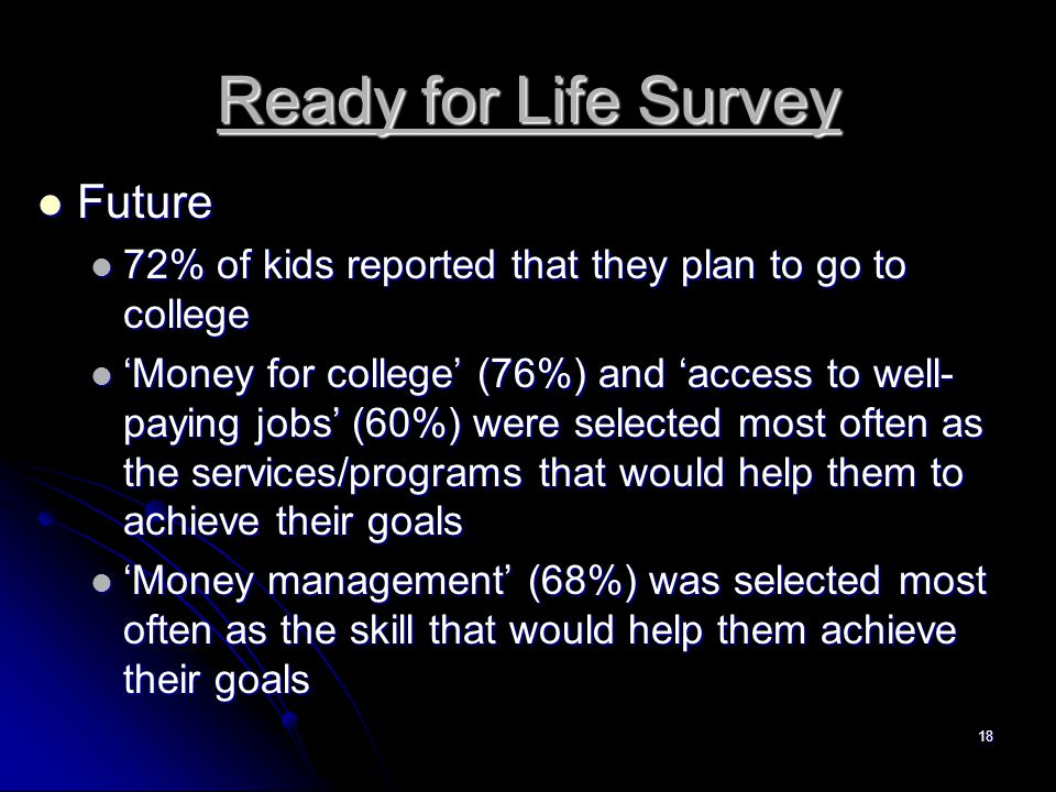 18 Ready for Life Survey Future Future 72% of kids reported that they plan to go to college 72% of kids reported that they plan to go to college 'Money for college' (76%) and 'access to well- paying jobs' (60%) were selected most often as the services/programs that would help them to achieve their goals 'Money for college' (76%) and 'access to well- paying jobs' (60%) were selected most often as the services/programs that would help them to achieve their goals 'Money management' (68%) was selected most often as the skill that would help them achieve their goals 'Money management' (68%) was selected most often as the skill that would help them achieve their goals